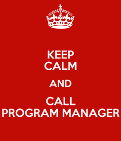 Poster: KEEP CALM AND CALL PROGRAM MANAGER