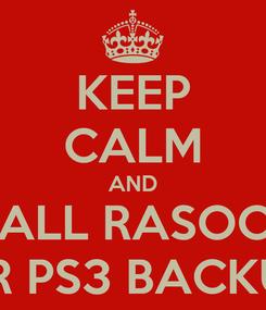 Poster: KEEP CALM AND CALL RASOOL FOR PS3 BACKUPS
