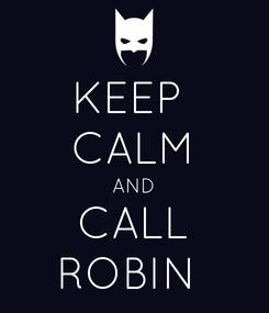 Poster: KEEP  CALM AND CALL ROBIN