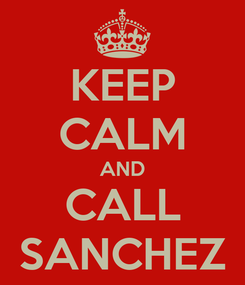 Poster: KEEP CALM AND CALL SANCHEZ
