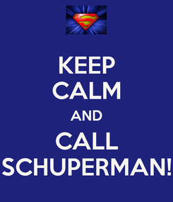 Poster: KEEP CALM AND CALL SCHUPERMAN!