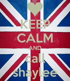 Poster: KEEP CALM AND call shaylee
