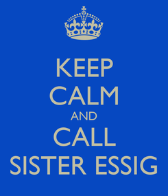 Poster: KEEP CALM AND CALL SISTER ESSIG