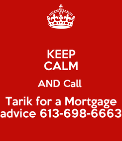Poster: KEEP CALM AND Call  Tarik for a Mortgage advice 613-698-6663