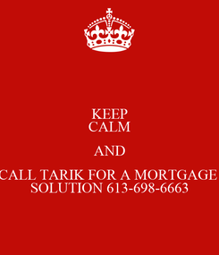 Poster: KEEP CALM AND CALL TARIK FOR A MORTGAGE  SOLUTION 613-698-6663