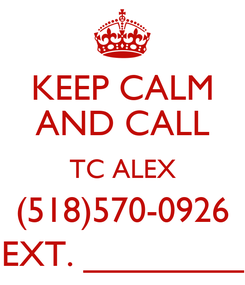 Poster: KEEP CALM AND CALL TC ALEX (518)570-0926 EXT. ________