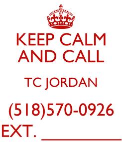 Poster: KEEP CALM AND CALL TC JORDAN (518)570-0926 EXT. ________