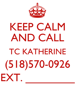 Poster: KEEP CALM AND CALL TC KATHERINE (518)570-0926 EXT. ________