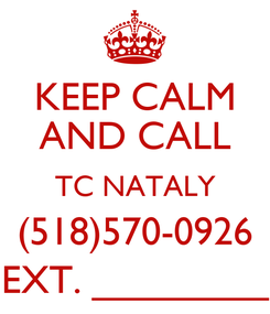 Poster: KEEP CALM AND CALL TC NATALY (518)570-0926 EXT. ________