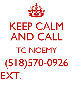 Poster: KEEP CALM AND CALL TC NOEMY (518)570-0926 EXT. ________