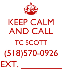 Poster: KEEP CALM AND CALL TC SCOTT (518)570-0926 EXT. ________