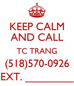 Poster: KEEP CALM AND CALL TC TRANG (518)570-0926 EXT. ________