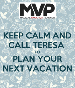 Poster: KEEP CALM AND CALL TERESA  TO PLAN YOUR NEXT VACATION