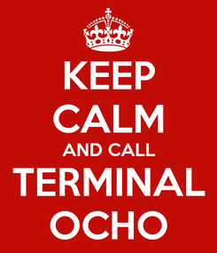 Poster: KEEP CALM AND CALL TERMINAL OCHO