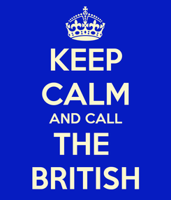 Poster: KEEP CALM AND CALL THE  BRITISH