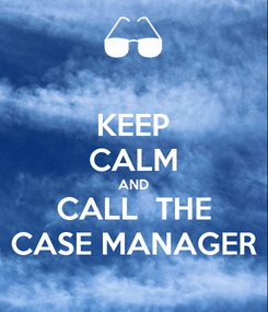 Poster: KEEP CALM AND CALL  THE CASE MANAGER