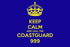 Poster: KEEP CALM AND CALL THE COASTGUARD 999