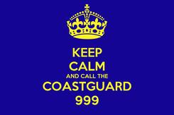 Poster: KEEP CALM AND CALL THE COASTGUARD 999