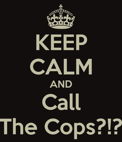 Poster: KEEP CALM AND Call The Cops?!?