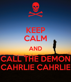 Poster: KEEP CALM AND CALL THE DEMON CAHRLIE CAHRLIE