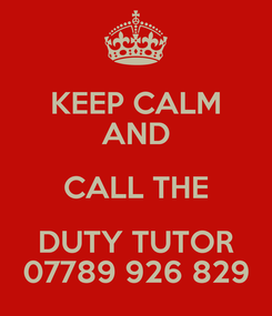 Poster: KEEP CALM AND CALL THE DUTY TUTOR 07789 926 829