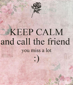 Poster: KEEP CALM and call the friend  you miss a lot :)