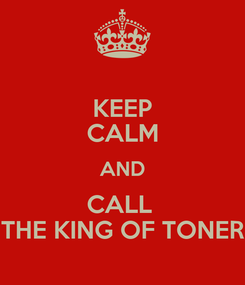 Poster: KEEP CALM AND CALL  THE KING OF TONER