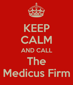 Poster: KEEP CALM AND CALL The Medicus Firm