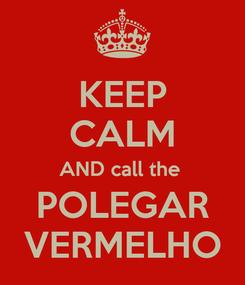 Poster: KEEP CALM AND call the  POLEGAR VERMELHO