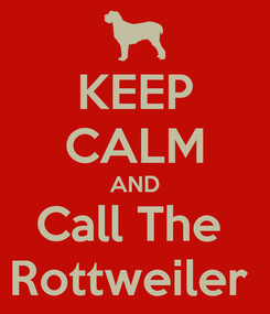 Poster: KEEP CALM AND Call The  Rottweiler