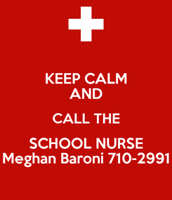 Poster: KEEP CALM AND CALL THE SCHOOL NURSE Meghan Baroni 710-2991