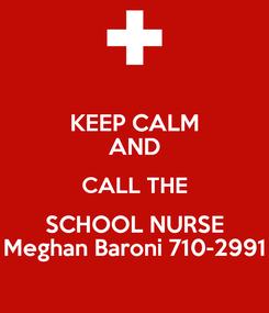 Poster: KEEP CALM AND CALL THE SCHOOL NURSE Meghan Baroni 710-2991