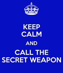 Poster: KEEP CALM AND CALL THE SECRET WEAPON