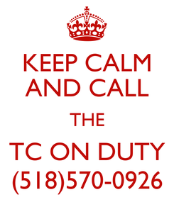 Poster: KEEP CALM AND CALL THE TC ON DUTY (518)570-0926
