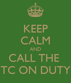 Poster: KEEP CALM AND CALL THE  TC ON DUTY