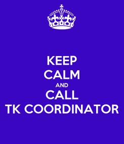 Poster: KEEP CALM AND CALL TK COORDINATOR
