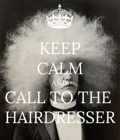 Poster: KEEP CALM AND CALL TO THE  HAIRDRESSER