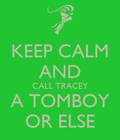 Poster: KEEP CALM AND CALL TRACEY A TOMBOY OR ELSE