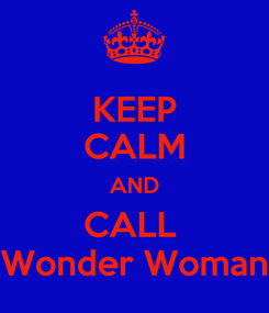 Poster: KEEP CALM AND CALL  Wonder Woman