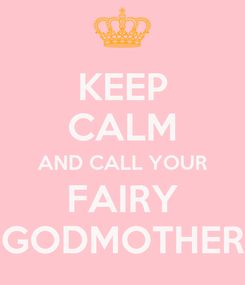Poster: KEEP CALM AND CALL YOUR FAIRY GODMOTHER