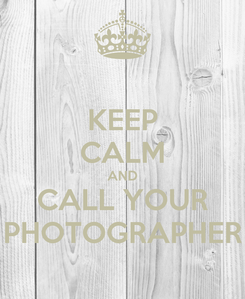 Poster: KEEP CALM AND CALL YOUR PHOTOGRAPHER