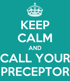 Poster: KEEP CALM AND CALL YOUR PRECEPTOR