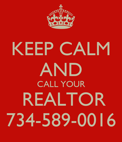 Poster: KEEP CALM AND CALL YOUR  REALTOR 734-589-0016