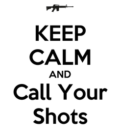 Poster: KEEP CALM AND Call Your Shots