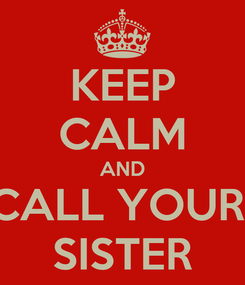 Poster: KEEP CALM AND CALL YOUR  SISTER