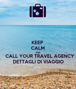 Poster: KEEP  CALM AND   CALL YOUR TRAVEL AGENCY DETTAGLI DI VIAGGIO