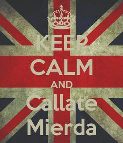 Poster: KEEP CALM AND Callate Mierda