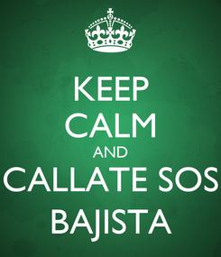 Poster: KEEP CALM AND CALLATE SOS BAJISTA