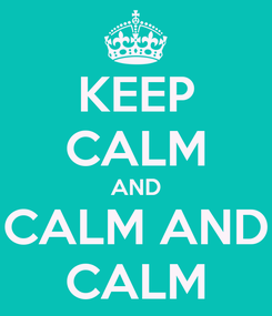 Poster: KEEP CALM AND CALM AND CALM