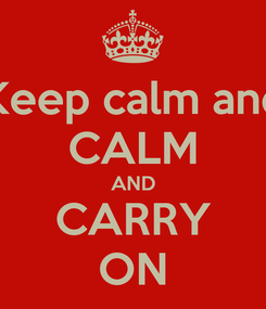 Poster: Keep calm and CALM AND CARRY ON